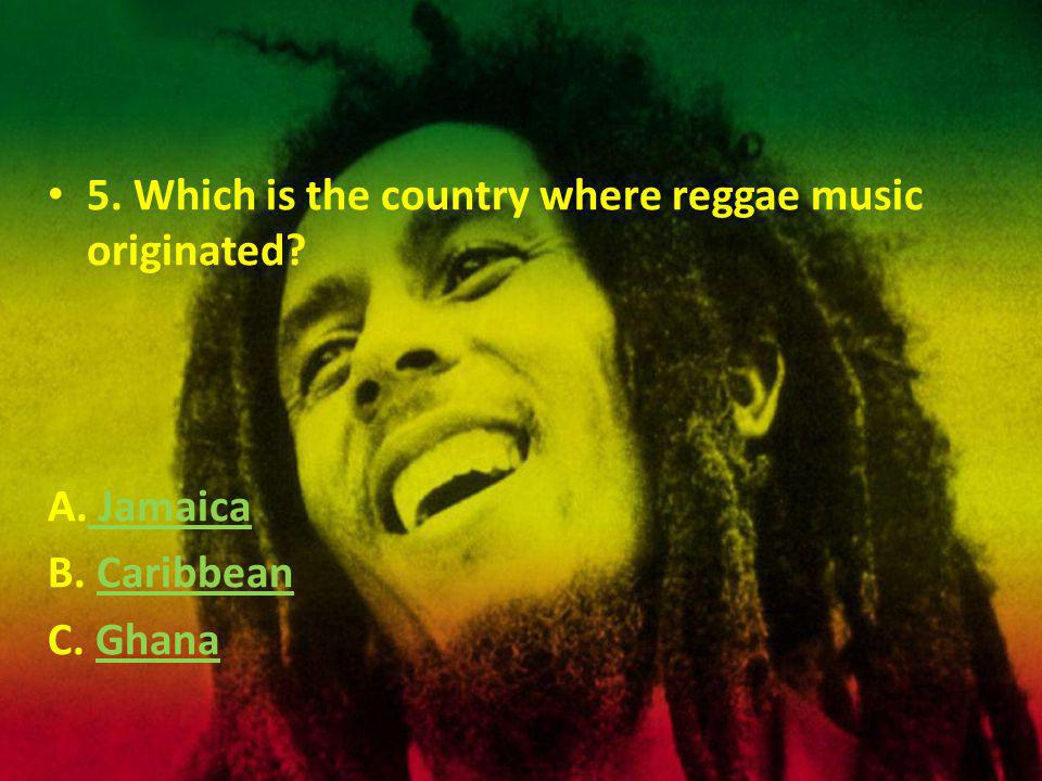 5. Which is the country where reggae music originated.