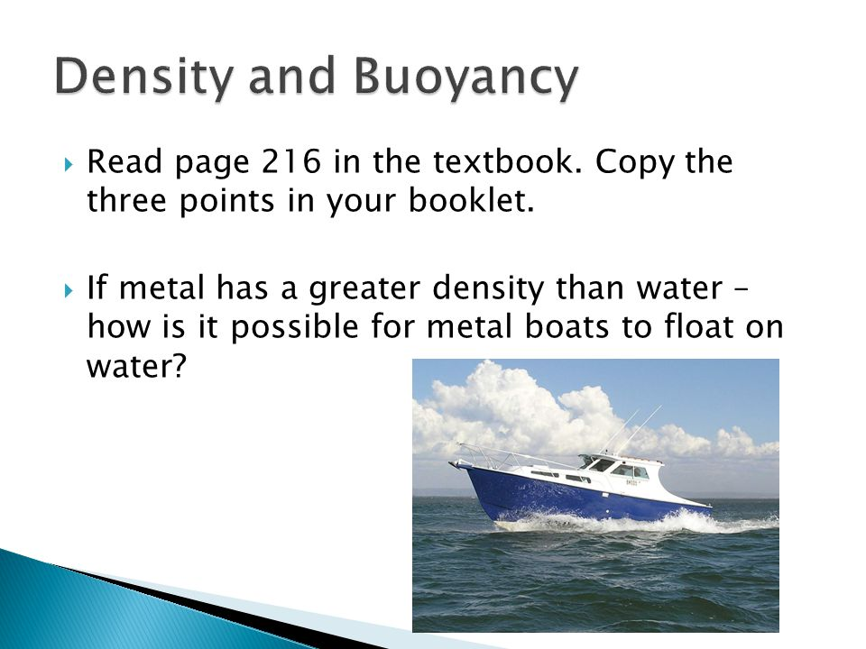 Read page 216 in the textbook. Copy the three points in your booklet. If metal has a greater density than water – how is it possible for metal boats t