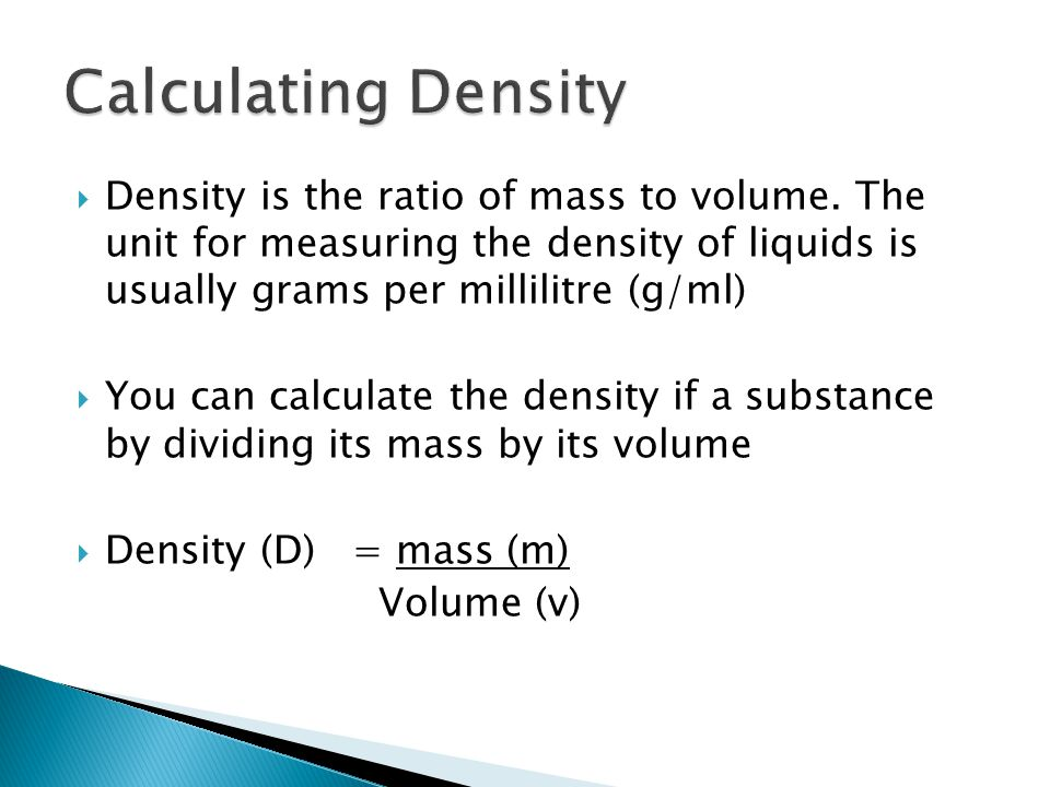 Density is the ratio of mass to volume. The unit for measuring the density of liquids is usually grams per millilitre (g/ml) You can calculate the den