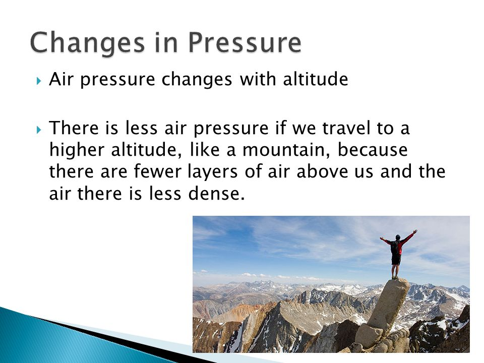 Air pressure changes with altitude There is less air pressure if we travel to a higher altitude, like a mountain, because there are fewer layers of ai