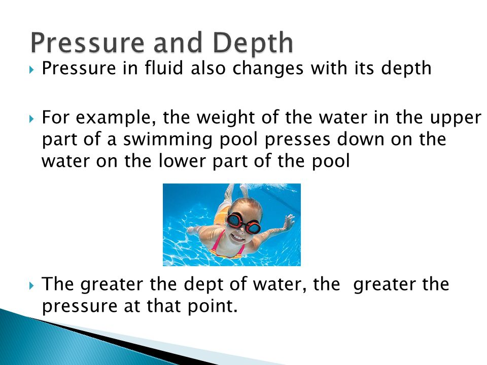 Pressure in fluid also changes with its depth For example, the weight of the water in the upper part of a swimming pool presses down on the water on t