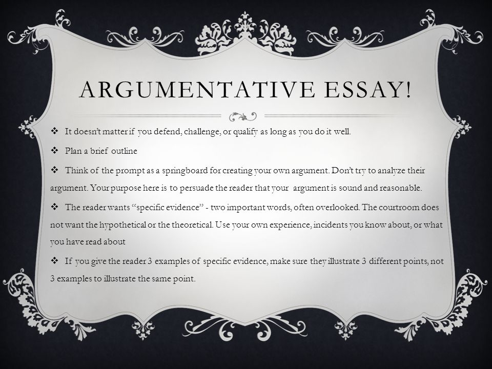 ARGUMENTATIVE ESSAY! It doesnt matter if you defend, challenge, or qualify as long as you do it well. Plan a brief outline Think of the prompt as a sp