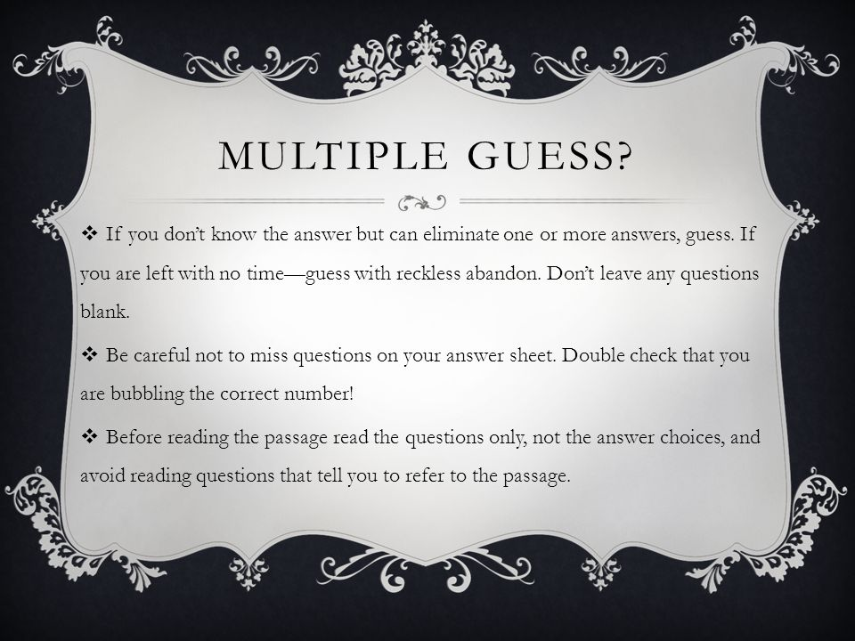 MULTIPLE GUESS? If you dont know the answer but can eliminate one or more answers, guess. If you are left with no timeguess with reckless abandon. Don