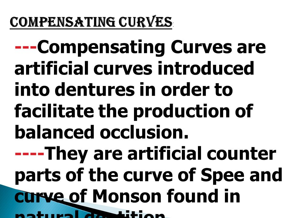 Compensating Curves : ---Compensating Curves are artificial curves introduced into dentures in order to facilitate the production of balanced occlusio