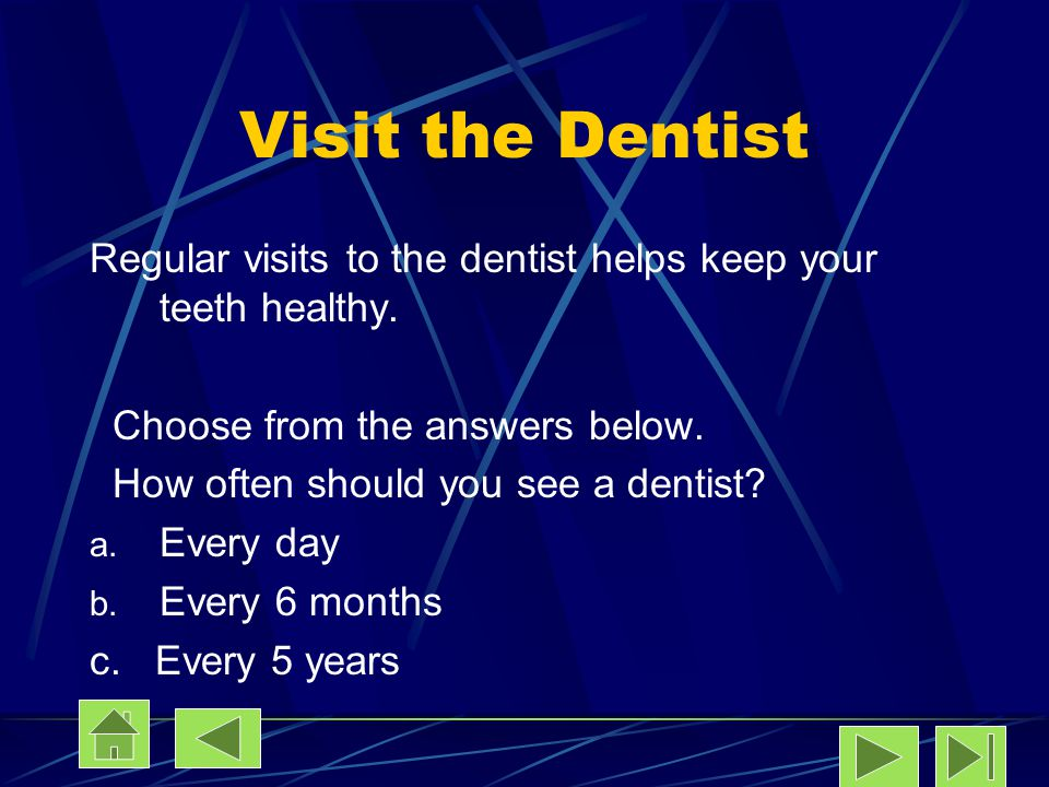 Visit the Dentist Regular visits to the dentist helps keep your teeth healthy. Choose from the answers below. How often should you see a dentist? a. E