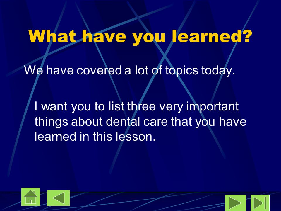 What have you learned? We have covered a lot of topics today. I want you to list three very important things about dental care that you have learned i