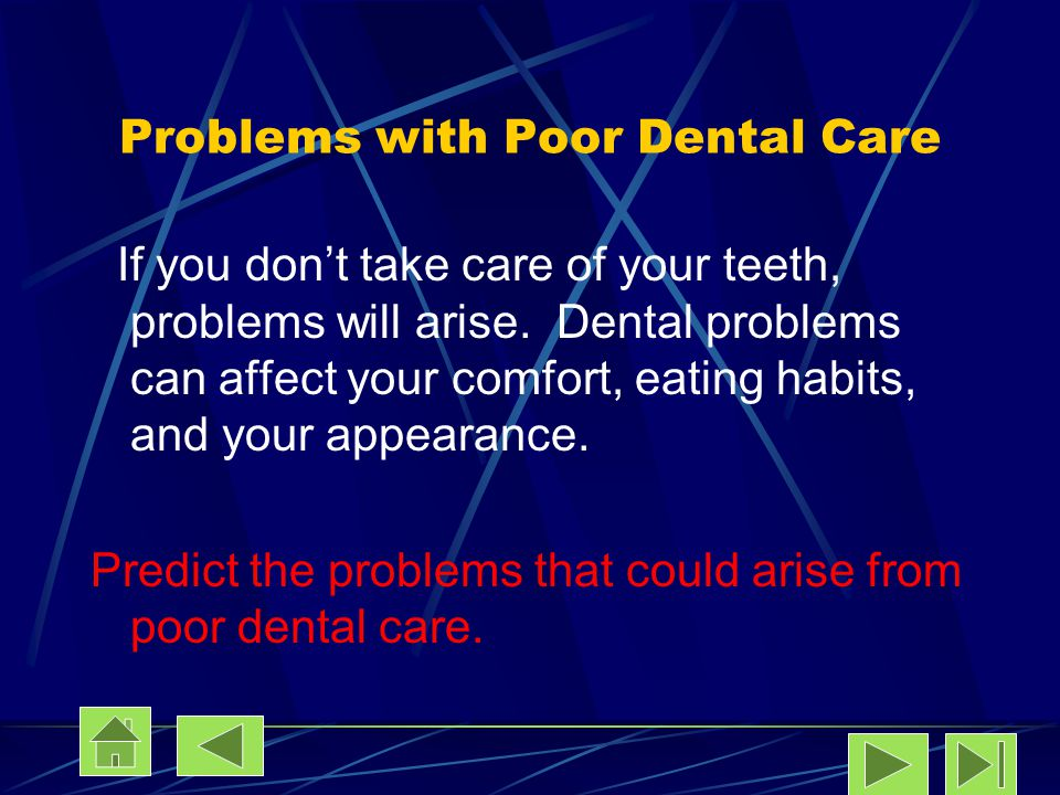 Problems with Poor Dental Care If you dont take care of your teeth, problems will arise. Dental problems can affect your comfort, eating habits, and y