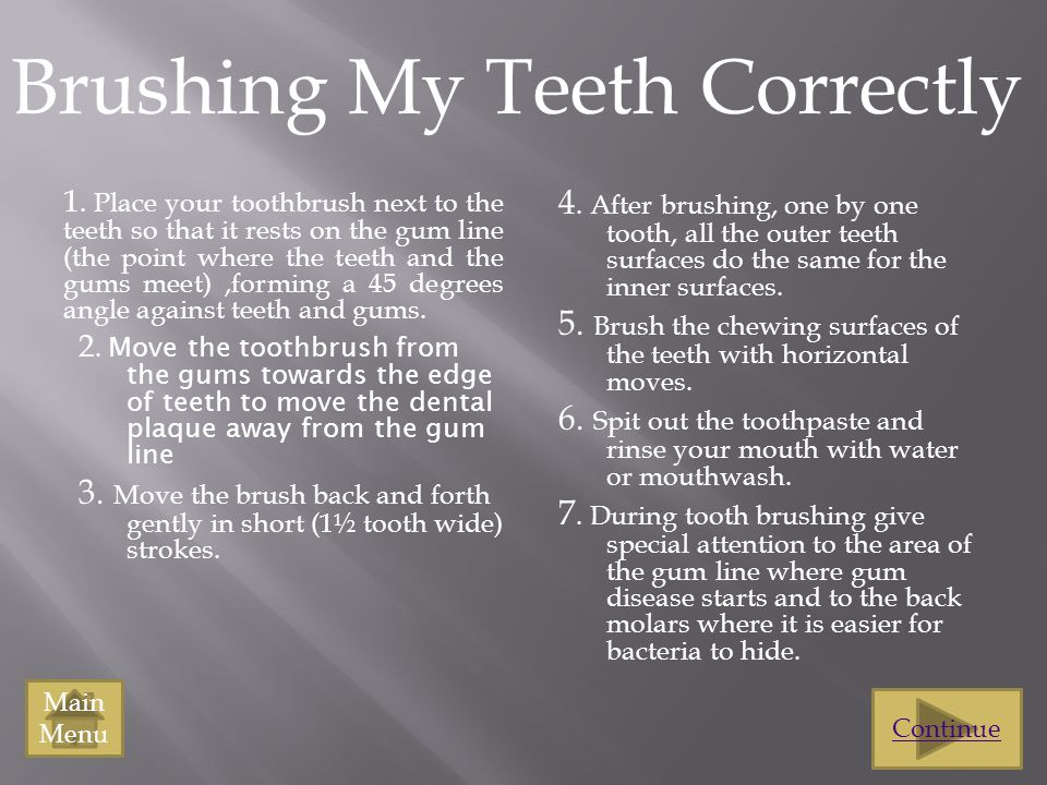 Brushing My Teeth Correctly 1. Place your toothbrush next to the teeth so that it rests on the gum line (the point where the teeth and the gums meet),