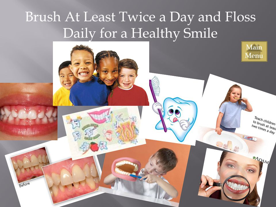 Brush At Least Twice a Day and Floss Daily for a Healthy Smile Main Menu
