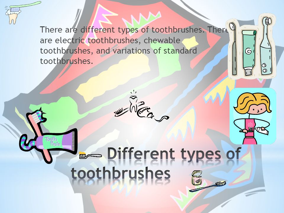 There are different types of toothbrushes. There are electric toothbrushes, chewable toothbrushes, and variations of standard toothbrushes.