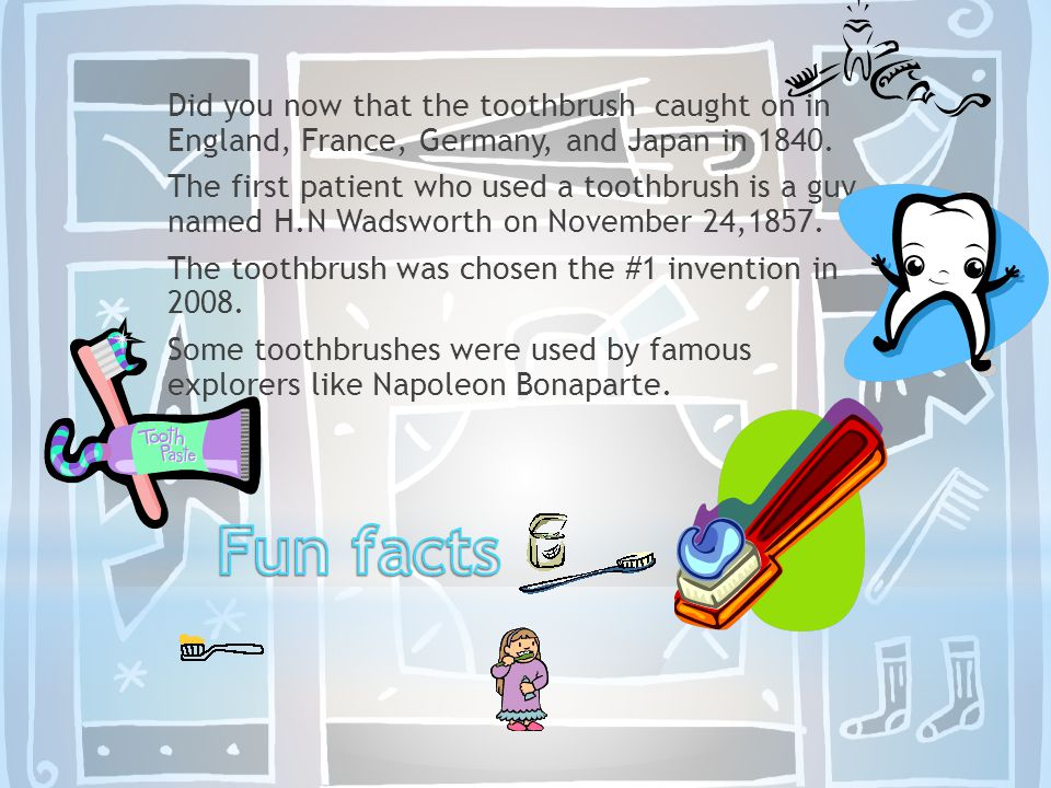 Did you now that the toothbrush caught on in England, France, Germany, and Japan in 1840. The first patient who used a toothbrush is a guy named H.N W