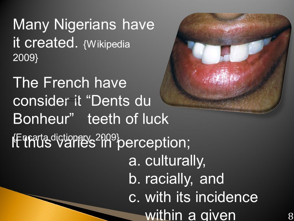 Many Nigerians have it created. {Wikipedia 2009} The French have consider it Dents du Bonheur teeth of luck {Encarta dictionary, 2009} It thus varies
