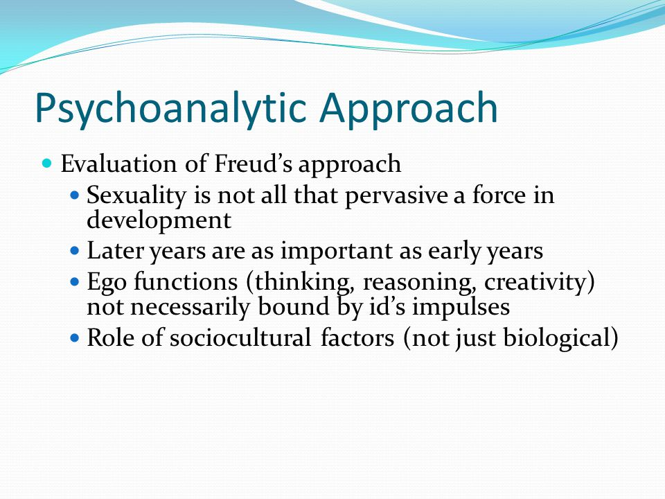 Psychoanalytic Approach Evaluation of Freuds approach Sexuality is not all that pervasive a force in development Later years are as important as early