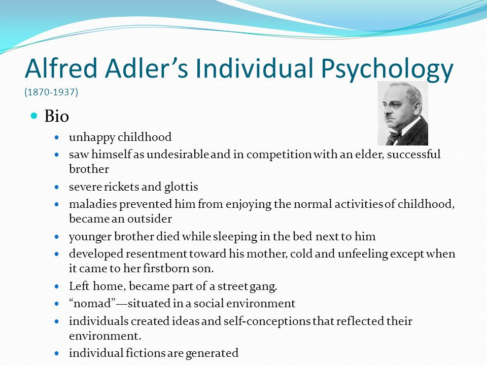Alfred Adlers Individual Psychology (1870-1937) Bio unhappy childhood saw himself as undesirable and in competition with an elder, successful brother