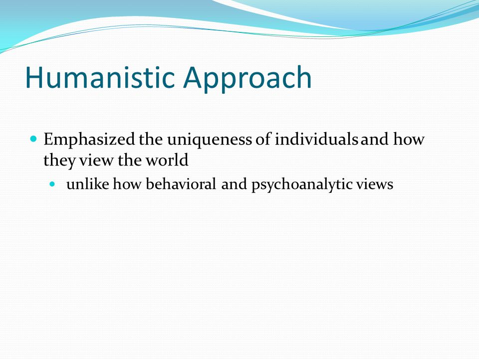 Humanistic Approach Emphasized the uniqueness of individuals and how they view the world unlike how behavioral and psychoanalytic views