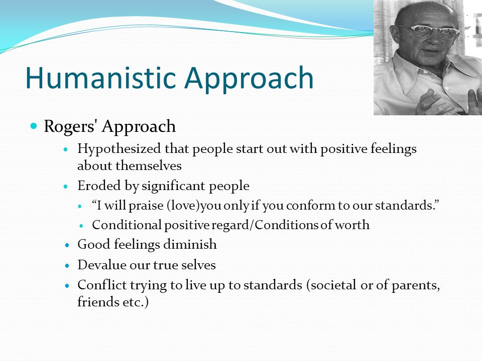 Humanistic Approach Rogers' Approach Hypothesized that people start out with positive feelings about themselves Eroded by significant people I will pr