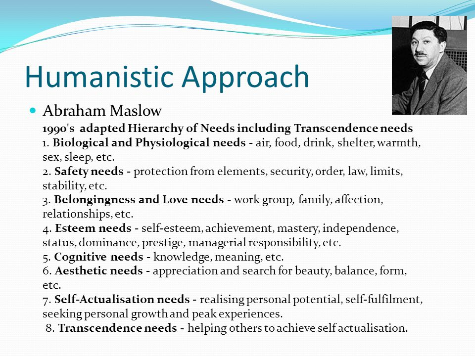 Humanistic Approach Abraham Maslow 1990's adapted Hierarchy of Needs including Transcendence needs 1. Biological and Physiological needs - air, food,