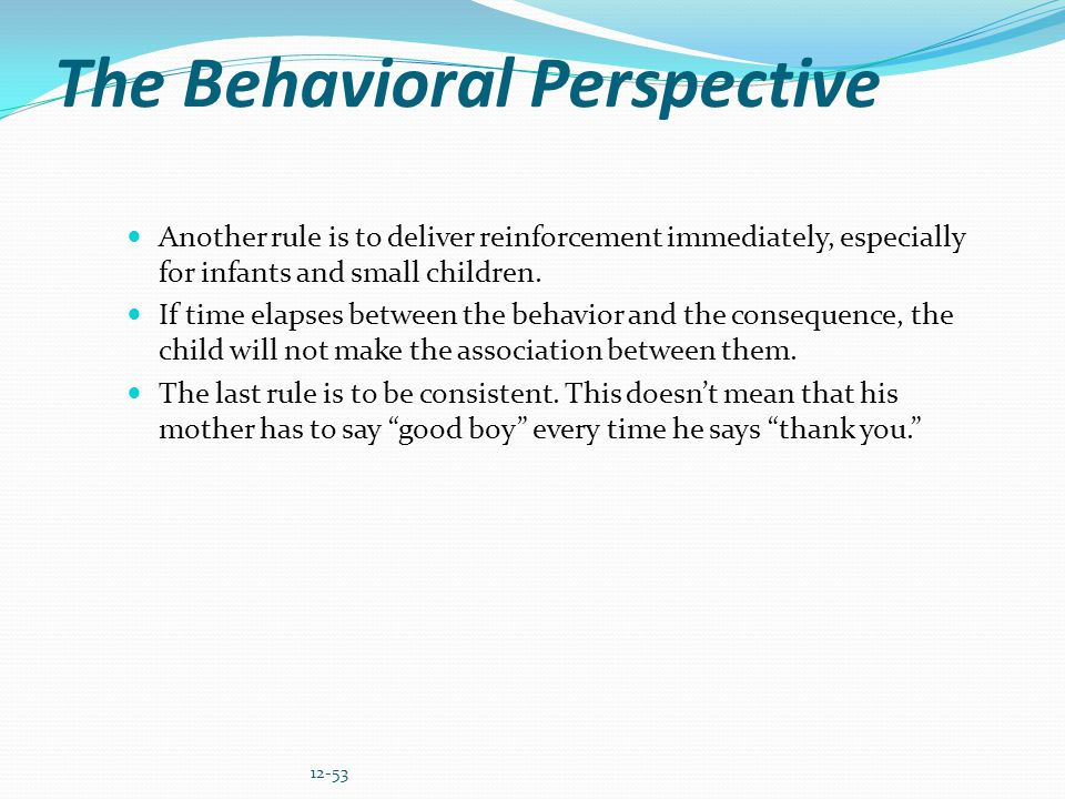 The Behavioral Perspective Another rule is to deliver reinforcement immediately, especially for infants and small children. If time elapses between th