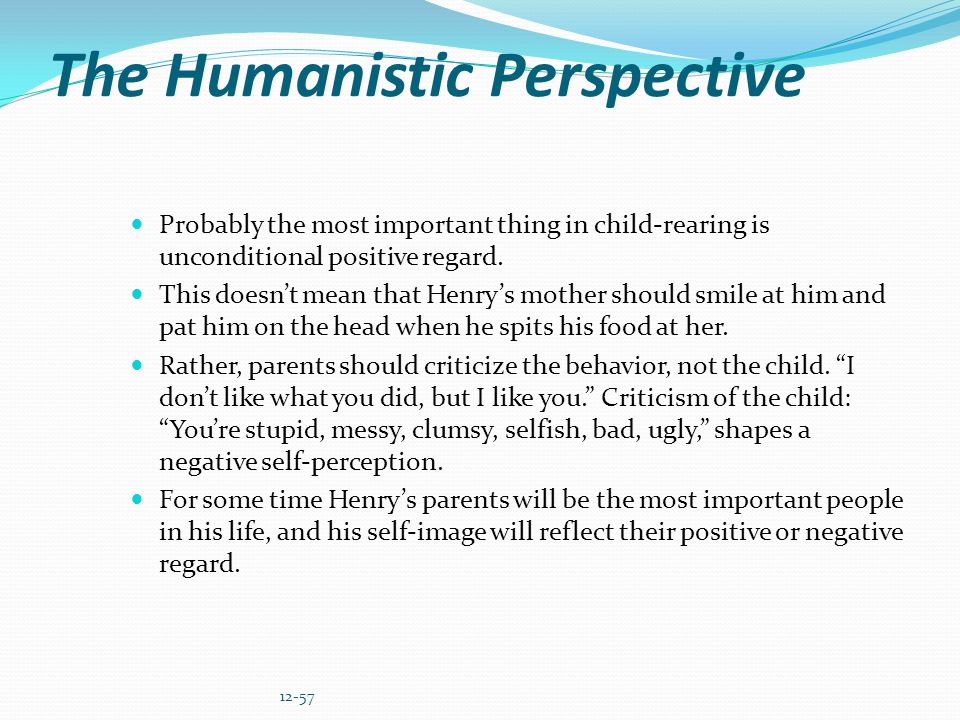 The Humanistic Perspective Probably the most important thing in child-rearing is unconditional positive regard. This doesnt mean that Henrys mother sh