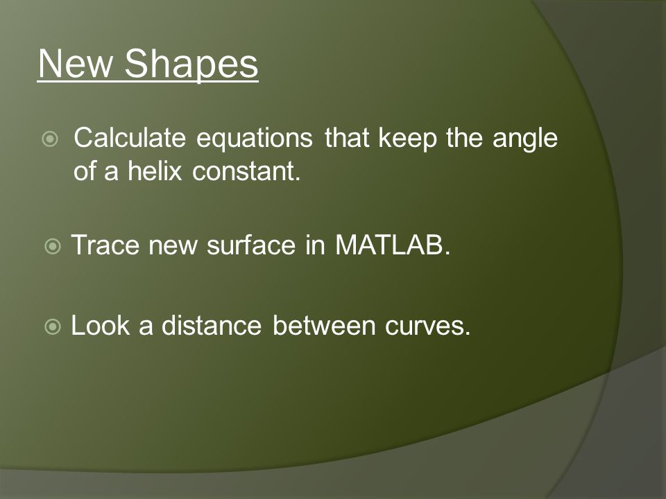 New Shapes Calculate equations that keep the angle of a helix constant. Trace new surface in MATLAB. Look a distance between curves.