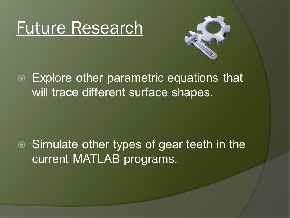 Future Research Explore other parametric equations that will trace different surface shapes. Simulate other types of gear teeth in the current MATLAB
