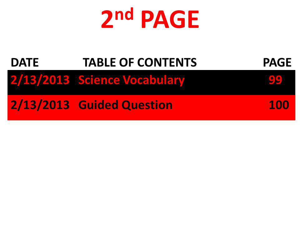 DATE TABLE OF CONTENTS PAGE 2 nd PAGE 2/13/2013 Science Vocabulary 99 2/13/2013 Guided Question 100