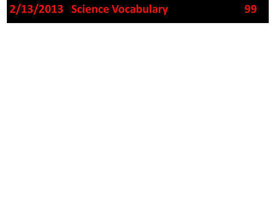 2/13/2013 Science Vocabulary 99