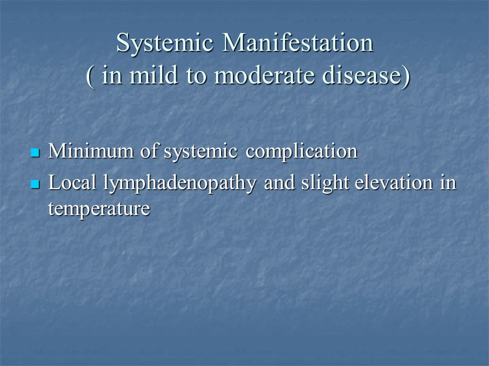 Systemic Manifestation ( in mild to moderate disease) Minimum of systemic complication Local lymphadenopathy and slight elevation in temperature