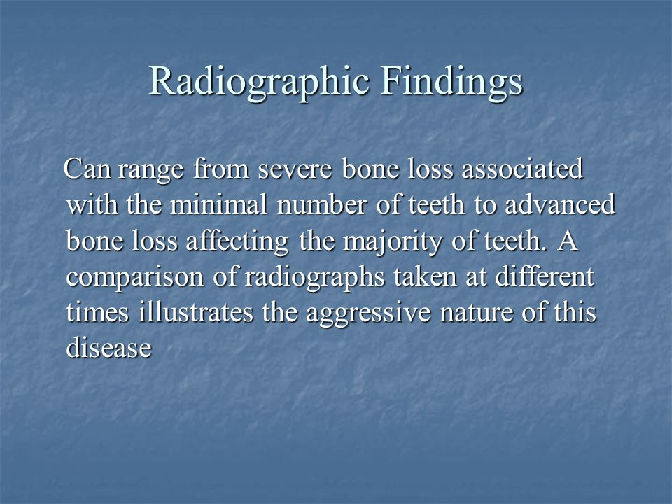Radiographic Findings Can range from severe bone loss associated with the minimal number of teeth to advanced bone loss affecting the majority of teet