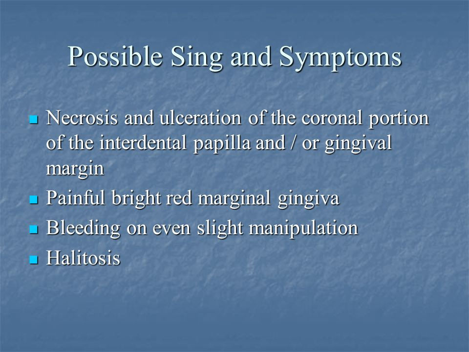 Possible Sing and Symptoms Necrosis and ulceration of the coronal portion of the interdental papilla and / or gingival margin Painful bright red margi