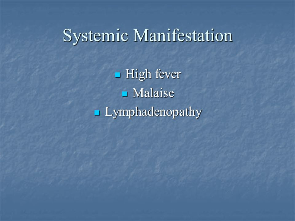 Systemic Manifestation High fever Malaise Lymphadenopathy