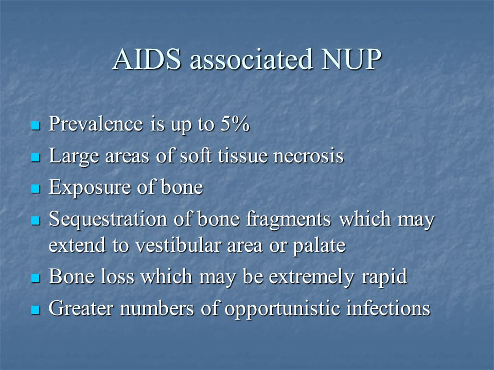 AIDS associated NUP Prevalence is up to 5% Large areas of soft tissue necrosis Exposure of bone Sequestration of bone fragments which may extend to ve