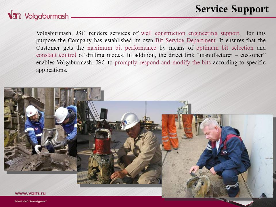 Volgaburmash, JSC renders services of well construction engineering support, for this purpose the Company has established its own Bit Service Department.