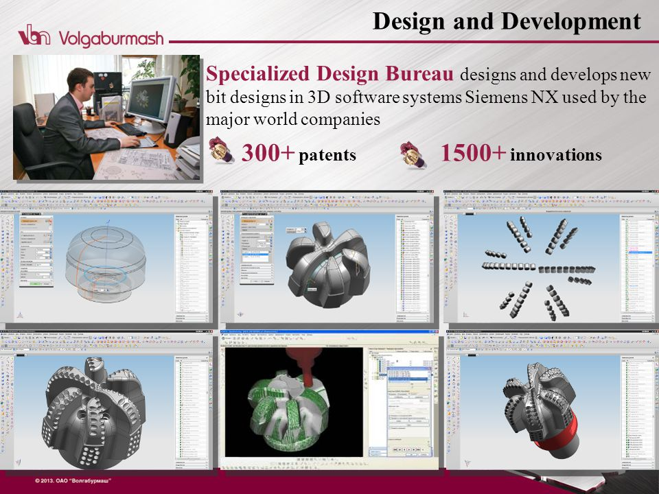 Specialized Design Bureau designs and develops new bit designs in 3D software systems Siemens NX used by the major world companies Design and Development 300+ patents 1500+ innovations