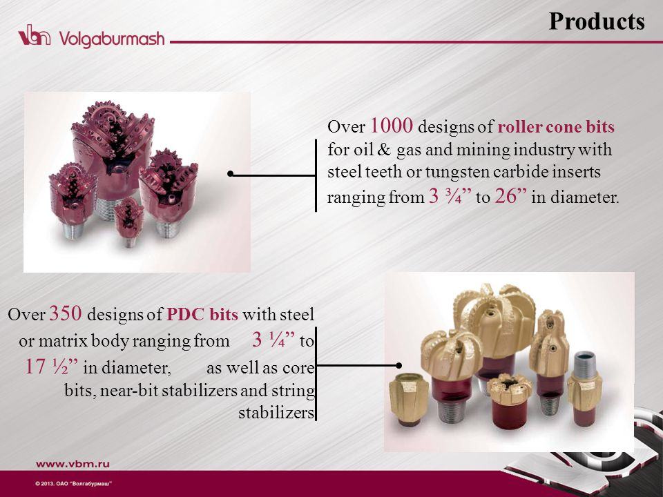 Over 350 designs of PDC bits with steel or matrix body ranging from 3 ¼ to 17 ½ in diameter, as well as core bits, near-bit stabilizers and string stabilizers Over 1000 designs of roller cone bits for oil & gas and mining industry with steel teeth or tungsten carbide inserts ranging from 3 ¾ to 26 in diameter.