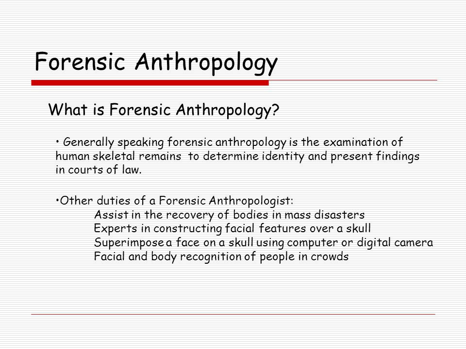 Generally speaking forensic anthropology is the examination of human skeletal remains to determine identity and present findings in courts of law.