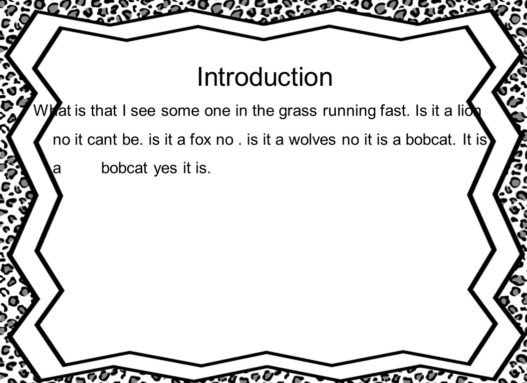 Introduction What is that I see some one in the grass running fast. Is it a lion no it cant be. is it a fox no. is it a wolves no it is a bobcat. It i
