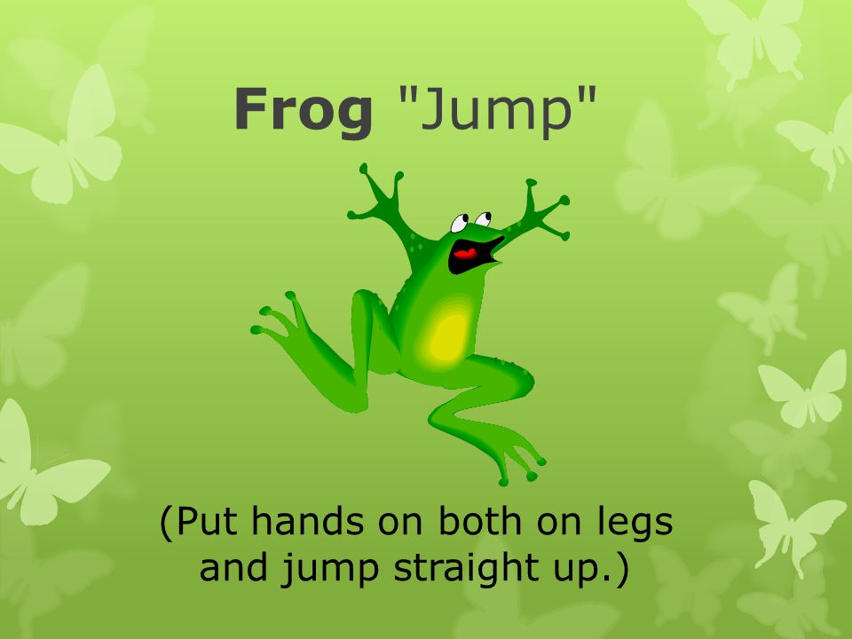 Frog Jump (Put hands on both on legs and jump straight up.)