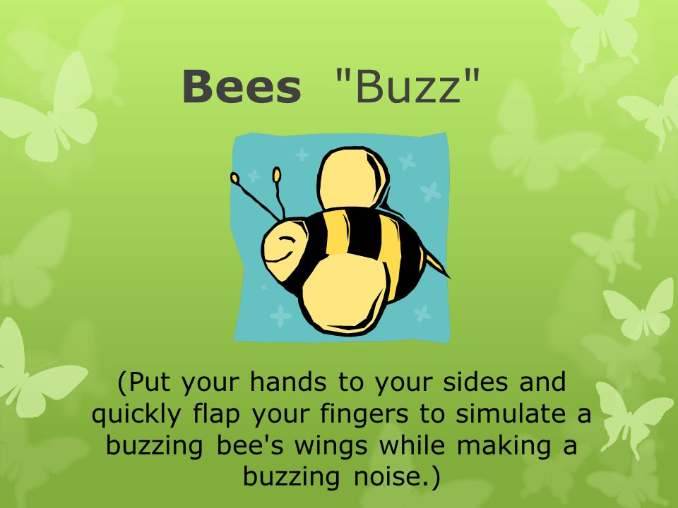 Bees Buzz (Put your hands to your sides and quickly flap your fingers to simulate a buzzing bee s wings while making a buzzing noise.)