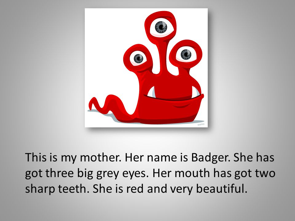 This is my mother. Her name is Badger. She has got three big grey eyes. Her mouth has got two sharp teeth. She is red and very beautiful.