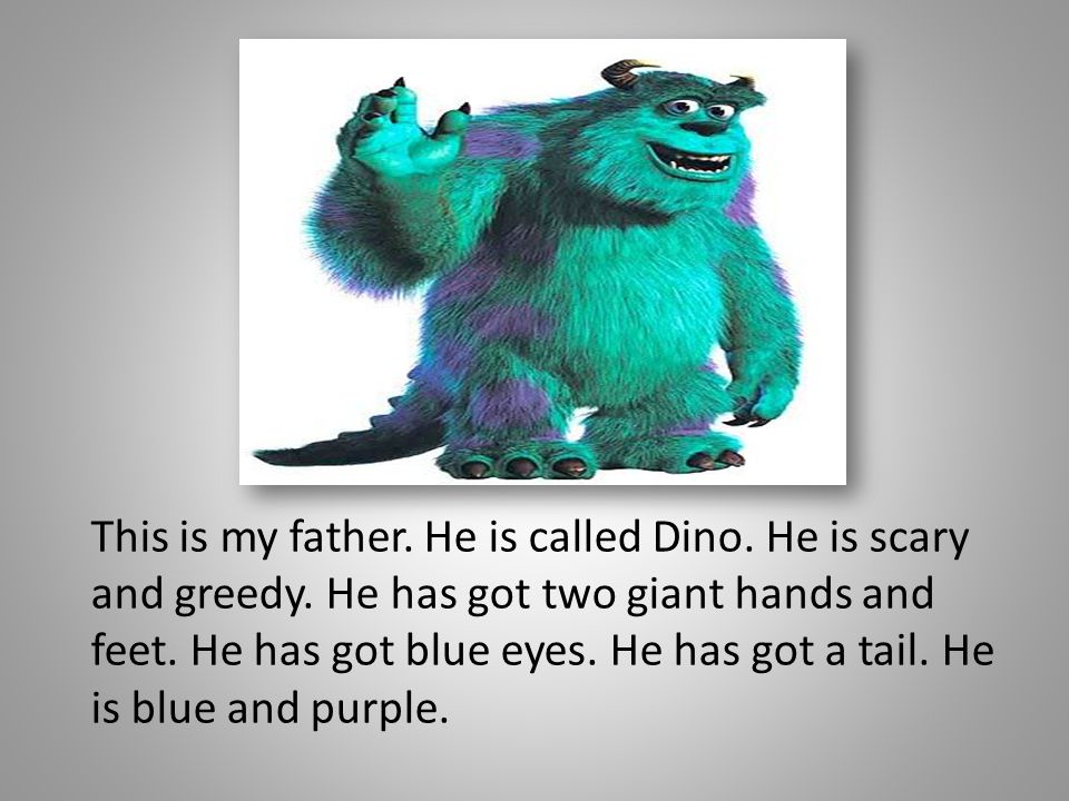 This is my father. He is called Dino. He is scary and greedy. He has got two giant hands and feet. He has got blue eyes. He has got a tail. He is blue