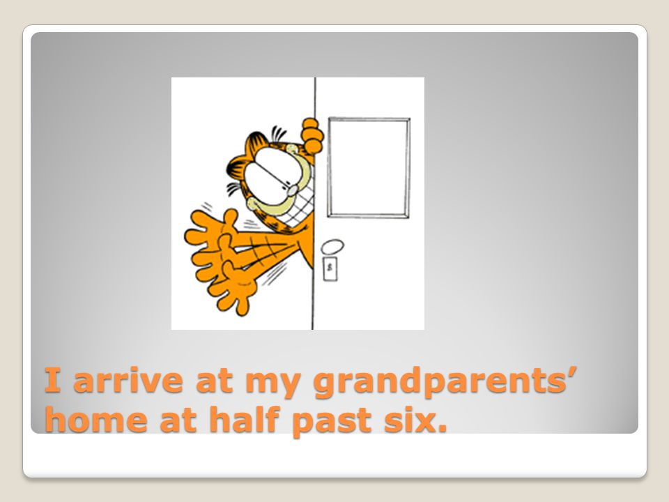 I arrive at my grandparents home at half past six.