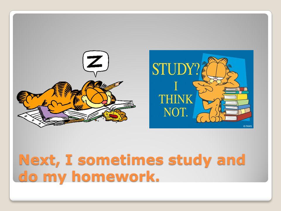 Next, I sometimes study and do my homework.