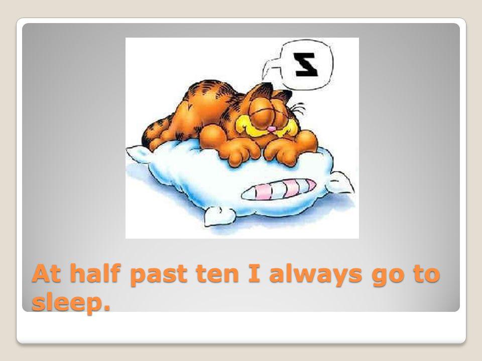 At half past ten I always go to sleep.