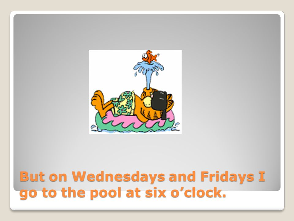 But on Wednesdays and Fridays I go to the pool at six oclock.