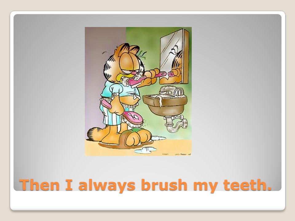 Then I always brush my teeth.