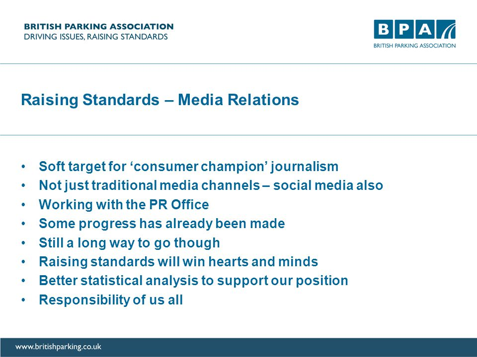 Raising Standards – Media Relations Soft target for consumer champion journalism Not just traditional media channels – social media also Working with the PR Office Some progress has already been made Still a long way to go though Raising standards will win hearts and minds Better statistical analysis to support our position Responsibility of us all