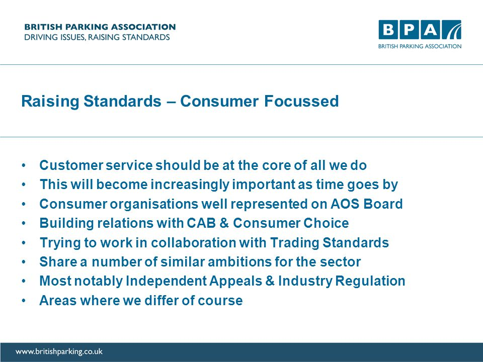 Raising Standards – Consumer Focussed Customer service should be at the core of all we do This will become increasingly important as time goes by Consumer organisations well represented on AOS Board Building relations with CAB & Consumer Choice Trying to work in collaboration with Trading Standards Share a number of similar ambitions for the sector Most notably Independent Appeals & Industry Regulation Areas where we differ of course