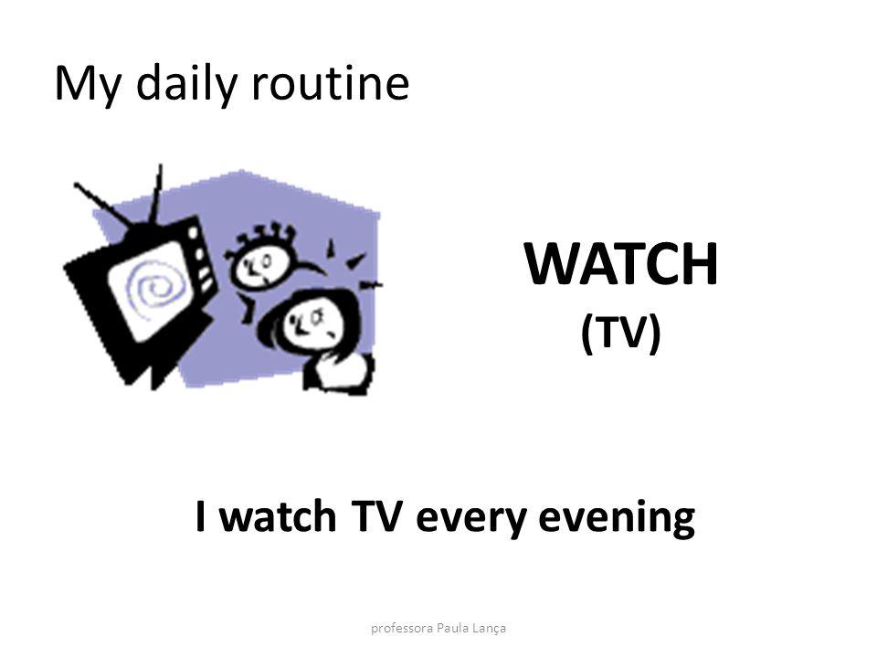 My daily routine WATCH (TV) I watch TV every evening professora Paula Lança