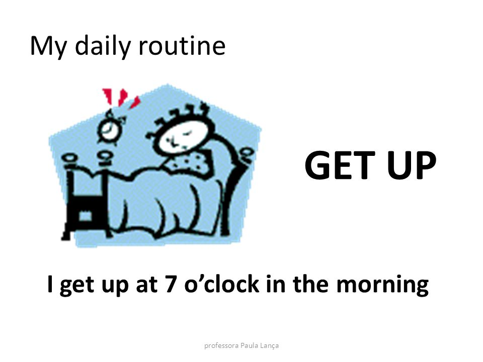 My daily routine GET UP I get up at 7 oclock in the morning professora Paula Lança